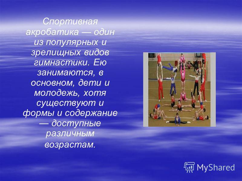 Спортивная акробатика один из популярных и зрелищных видов гимнастики. Ею занимаются, в основном, дети и молодежь, хотя существуют и формы и содержание доступные различным возрастам.