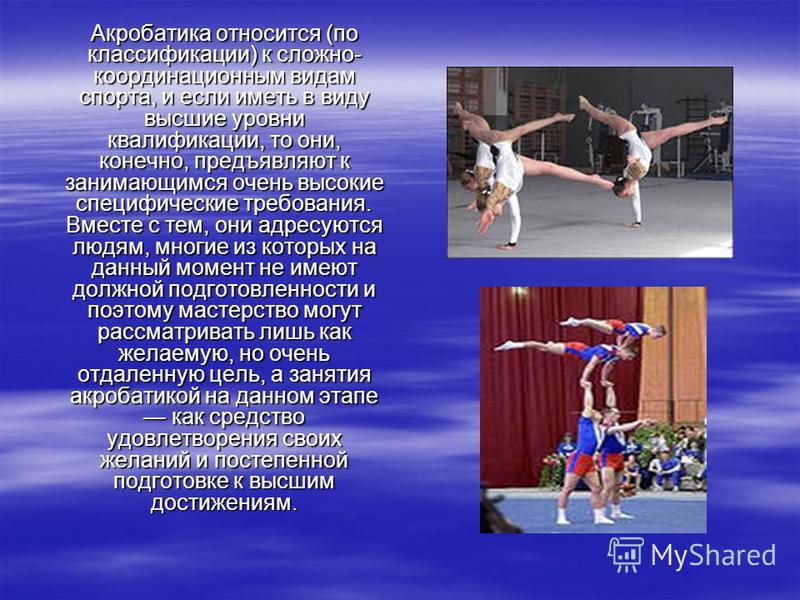 Акробатика относится (по классификации) к сложно- координационным видам спорта, и если иметь в виду высшие уровни квалификации, то они, конечно, предъявляют к занимающимся очень высокие специфические требования. Вместе с тем, они адресуются людям, мн