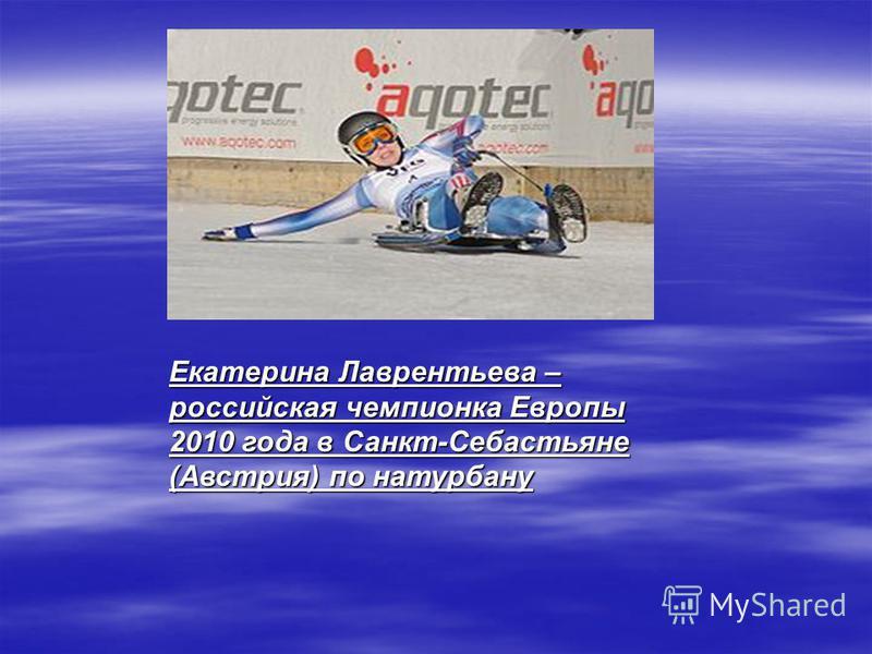 Екатерина Лаврентьева – российская чемпионка Европы 2010 года в Санкт-Себастьяне (Австрия) по натурбану