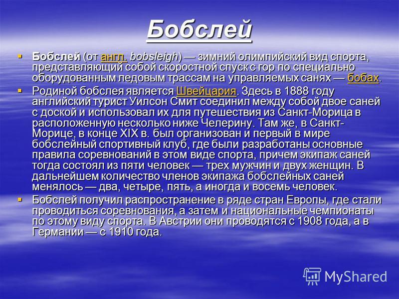 Бобслей Бобслей (от англ. bobsleigh) зимний олимпийский вид спорта, представляющий собой скоростной спуск с гор по специально оборудованным ледовым трассам на управляемых санях бобах. Бобслей (от англ. bobsleigh) зимний олимпийский вид спорта, предст