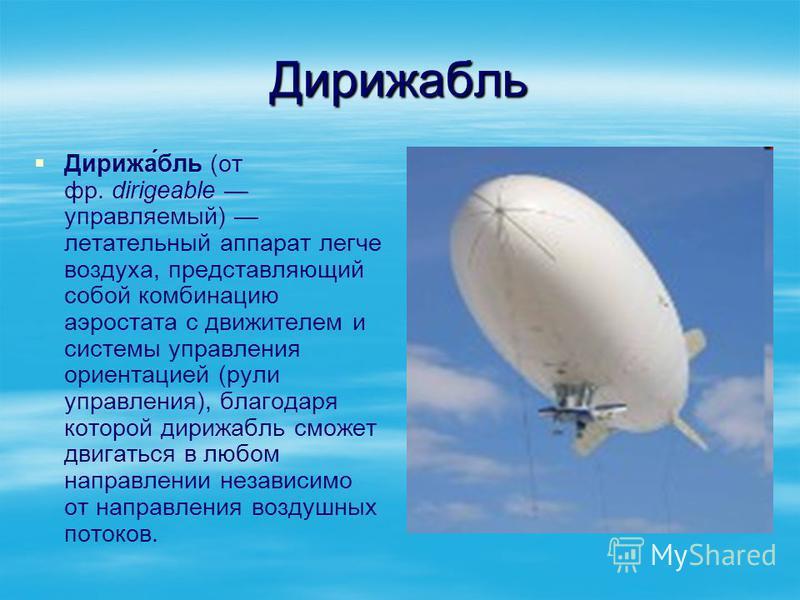 Дирижаболь Дирижа́боль (от фр. dirigeable управляемый) летательный аппарат легче воздуха, представляющий собой комбинацию аэростата с движителем и системы управления ориентацией (рули управления), благодаря которой дирижаболь сможет двигаться в любом