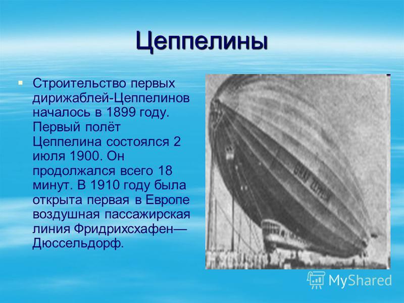 Цеппелины Строительство первых дирижаблей-Цеппелинов началось в 1899 году. Первый полёт Цеппелина состоялся 2 июля 1900. Он продолжался всего 18 минут. В 1910 году была открыта первая в Европе воздушная пассажирская линия Фридрихсхафен Дюссельдорф.