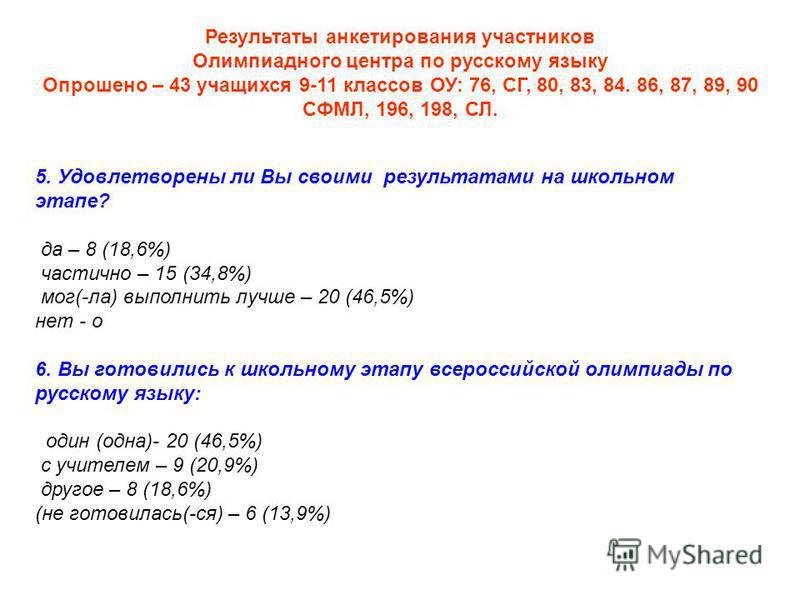 Результаты анкетирования участников Олимпиадного центра по русскому языку Опрошено – 43 учащихся 9-11 классов ОУ: 76, СГ, 80, 83, 84. 86, 87, 89, 90 СФМЛ, 196, 198, СЛ. 5. Удовлетворены ли Вы своими результатами на школьном этапе? да – 8 (18,6%) част