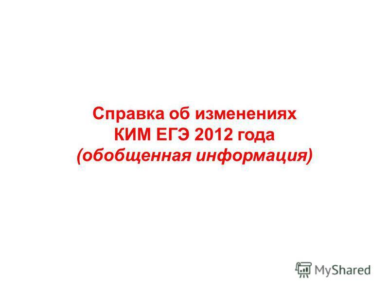 Справка об изменениях КИМ ЕГЭ 2012 года (обобщенная информация)