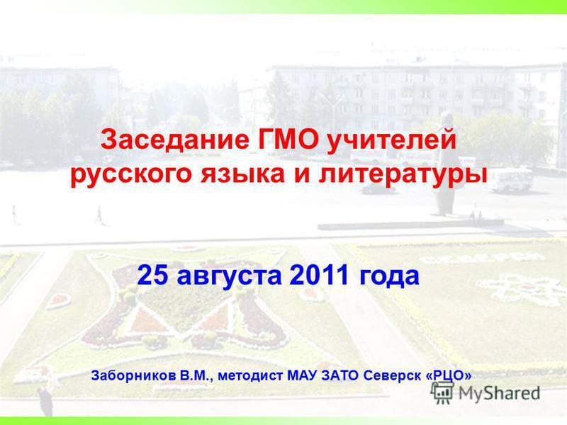 Заседание ГМО учителей русского языка и литературы 25 августа 2011 года Заборников В.М., методист МАУ ЗАТО Северск «РЦО»