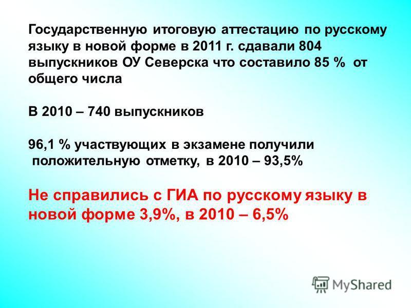 Государственную итоговую аттестацию по русскому языку в новой форме в 2011 г. сдавали 804 выпускников ОУ Северска что составило 85 % от общего числа В 2010 – 740 выпускников 96,1 % участвующих в экзамене получили положительную отметку, в 2010 – 93,5%