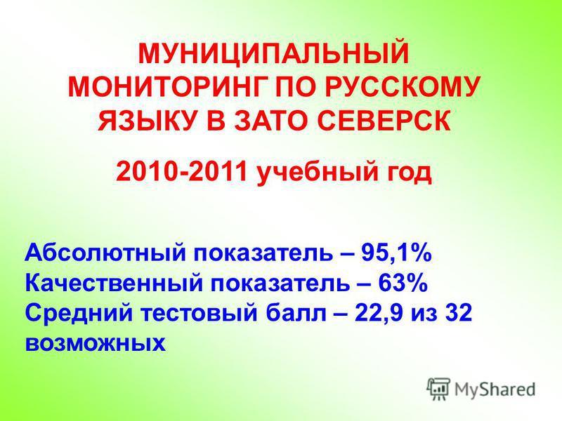 МУНИЦИПАЛЬНЫЙ МОНИТОРИНГ ПО РУССКОМУ ЯЗЫКУ В ЗАТО СЕВЕРСК 2010-2011 учебный год Абсолютный показатель – 95,1% Качественный показатель – 63% Средний тестовый балл – 22,9 из 32 возможных