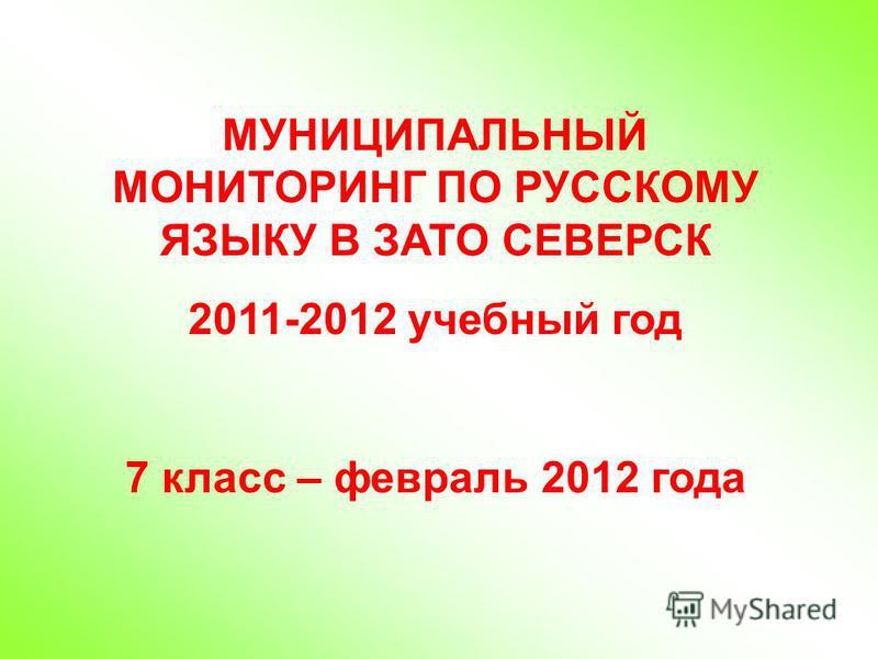 МУНИЦИПАЛЬНЫЙ МОНИТОРИНГ ПО РУССКОМУ ЯЗЫКУ В ЗАТО СЕВЕРСК 2011-2012 учебный год 7 класс – февраль 2012 года