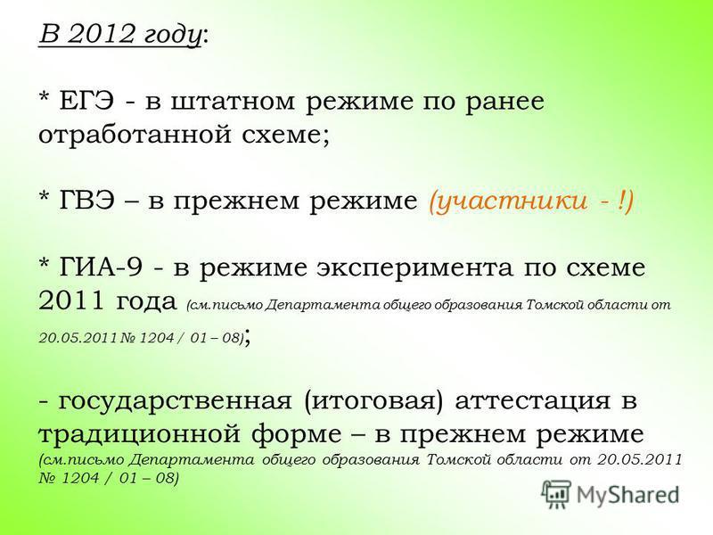 В 2012 году : * ЕГЭ - в штатном режиме по ранее отработанной схеме; * ГВЭ – в прежнем режиме (участники - !) * ГИА-9 - в режиме эксперимента по схеме 2011 года (см.письмо Департамента общего образования Томской области от 20.05.2011 1204 / 01 – 08) ;