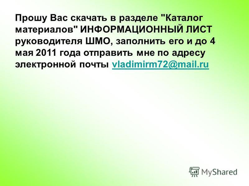 Прошу Вас скачать в разделе Каталог материалов ИНФОРМАЦИОННЫЙ ЛИСТ руководителя ШМО, заполнить его и до 4 мая 2011 года отправить мне по адресу электронной почты vladimirm72@mail.ruvladimirm72@mail.ru