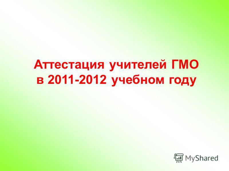 Аттестация учителей ГМО в 2011-2012 учебном году
