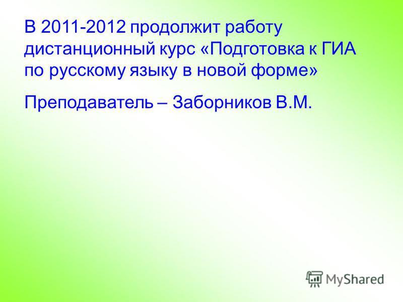 В 2011-2012 продолжит работу дистанционный курс «Подготовка к ГИА по русскому языку в новой форме» Преподаватель – Заборников В.М.