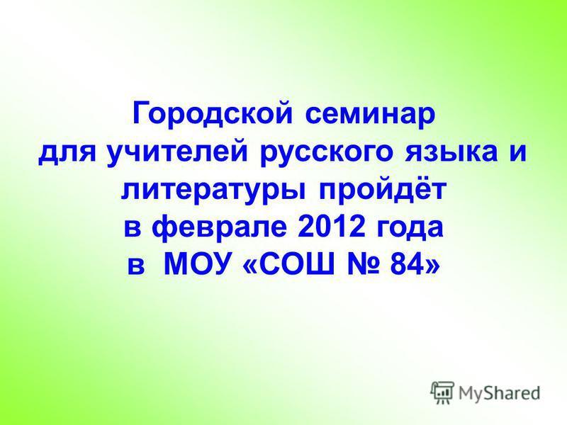 Городской семинар для учителей русского языка и литературы пройдёт в феврале 2012 года в МОУ «СОШ 84»
