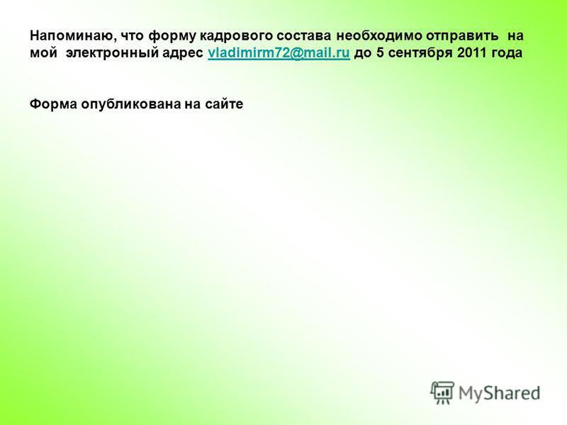 Напоминаю, что форму кадрового состава необходимо отправить на мой электронный адрес vladimirm72@mail.ru до 5 сентября 2011 годаvladimirm72@mail.ru Форма опубликована на сайте