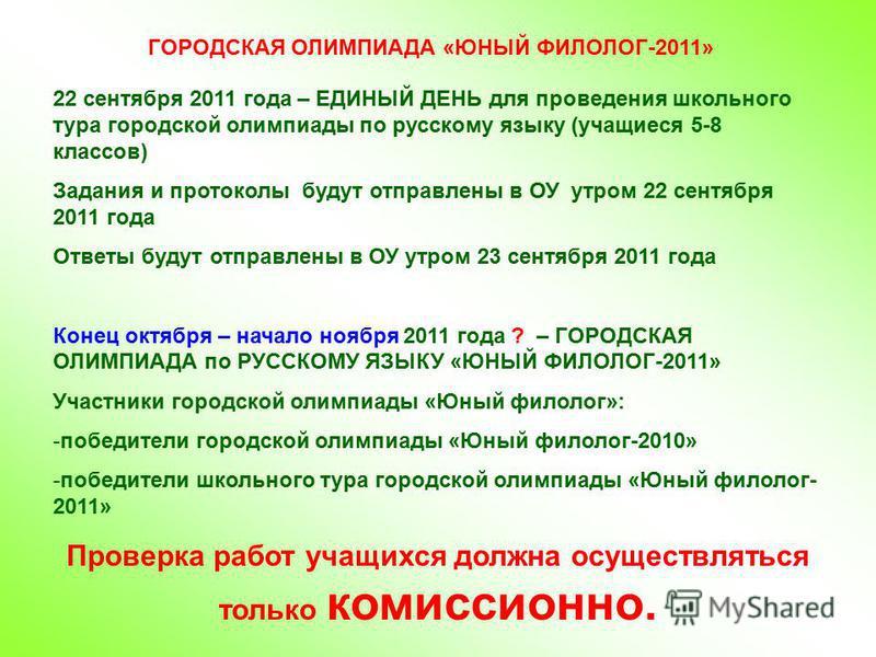 ГОРОДСКАЯ ОЛИМПИАДА «ЮНЫЙ ФИЛОЛОГ-2011» 22 сентября 2011 года – ЕДИНЫЙ ДЕНЬ для проведения школьного тура городской олимпиады по русскому языку (учащиеся 5-8 классов) Задания и протоколы будут отправлены в ОУ утром 22 сентября 2011 года Ответы будут