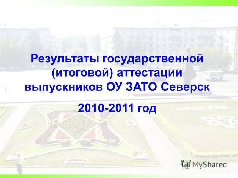 Результаты государственной (итоговой) аттестации выпускников ОУ ЗАТО Северск 2010-2011 год