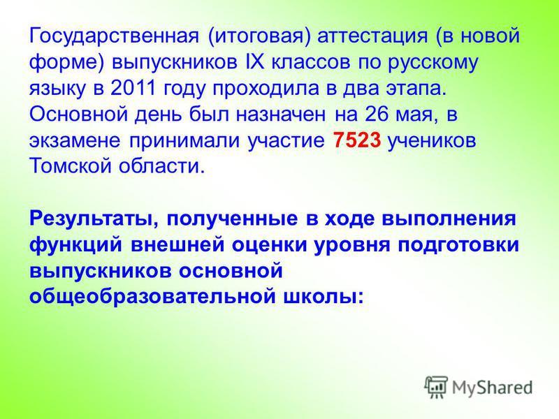 Государственная (итоговая) аттестация (в новой форме) выпускников IХ классов по русскому языку в 2011 году проходила в два этапа. Основной день был назначен на 26 мая, в экзамене принимали участие 7523 учеников Томской области. Результаты, полученные