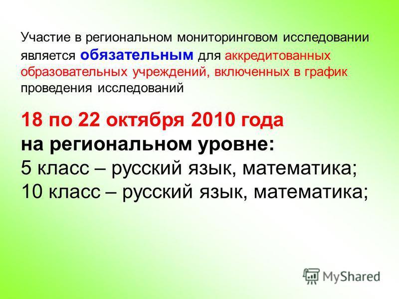 Участие в региональном мониторинговом исследовании является обязательным для аккредитованных образовательных учреждений, включенных в график проведения исследований 18 по 22 октября 2010 года на региональном уровне: 5 класс – русский язык, математика
