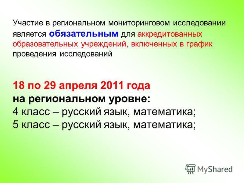 Участие в региональном мониторинговом исследовании является обязательным для аккредитованных образовательных учреждений, включенных в график проведения исследований 18 по 29 апреля 2011 года на региональном уровне: 4 класс – русский язык, математика;