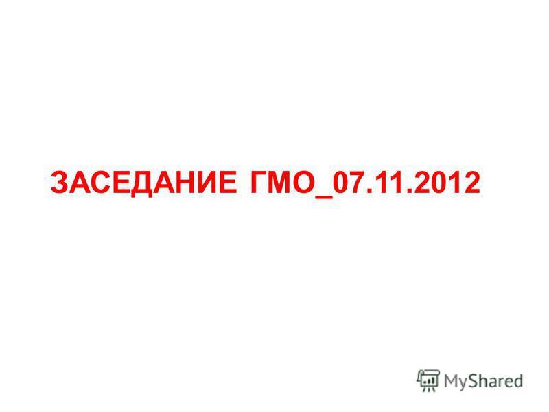 ЗАСЕДАНИЕ ГМО_07.11.2012