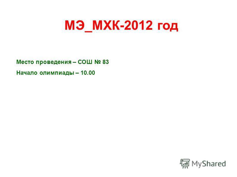 МЭ_МХК-2012 год Место проведения – СОШ 83 Начало олимпиады – 10.00