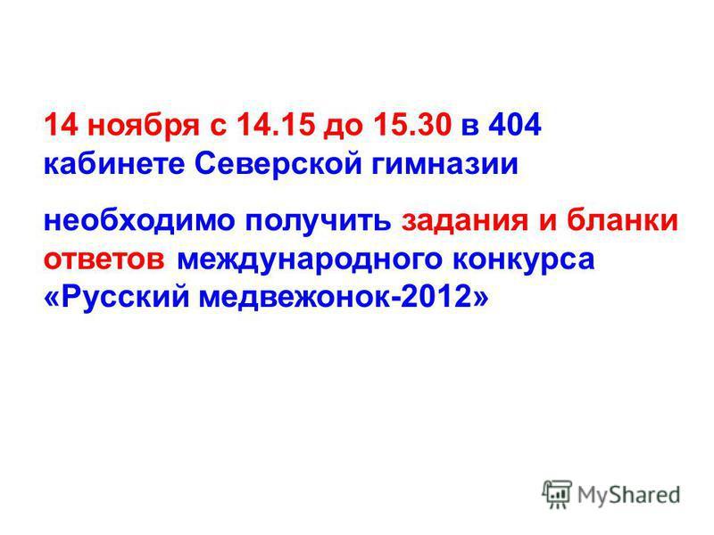 14 ноября с 14.15 до 15.30 в 404 кабинете Северской гимназии необходимо получить задания и бланки ответов международного конкурса «Русский медвежонок-2012»