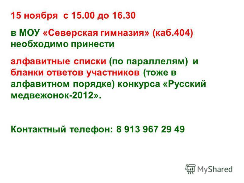 15 ноября с 15.00 до 16.30 в МОУ «Северская гимназия» (каб.404) необходимо принести алфавитные списки (по параллелям) и бланки ответов участников (тоже в алфавитном порядке) конкурса «Русский медвежонок-2012». Контактный телефон: 8 913 967 29 49