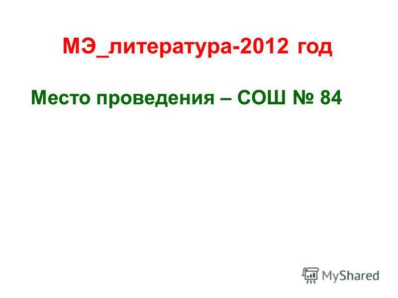 МЭ_литература-2012 год Место проведения – СОШ 84