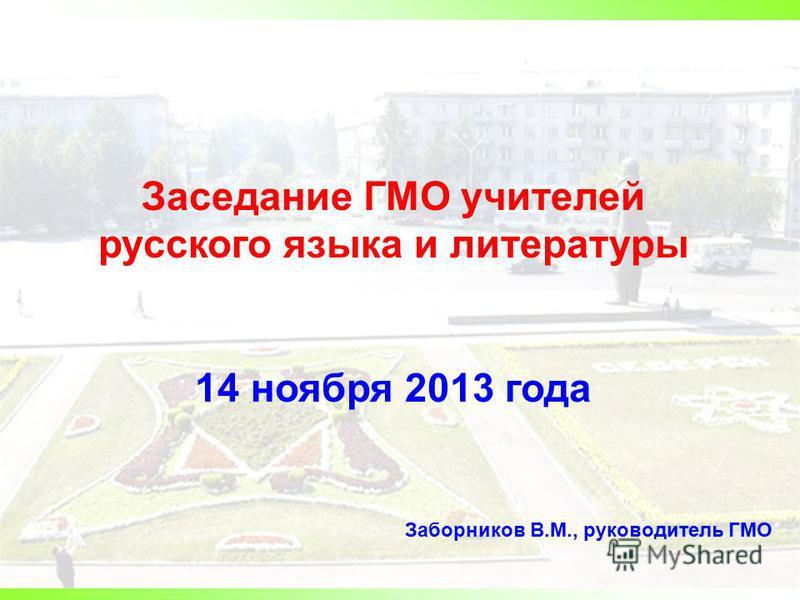 Заседание ГМО учителей русского языка и литературы 14 ноября 2013 года Заборников В.М., руководитель ГМО