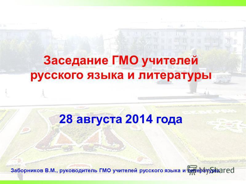 Заседание ГМО учителей русского языка и литературы 28 августа 2014 года Заборников В.М., руководитель ГМО учителей русского языка и литературы