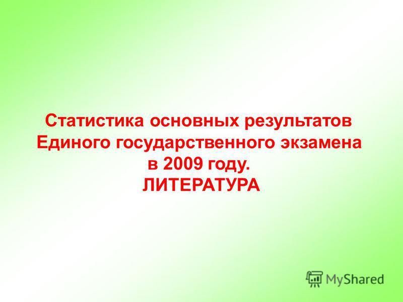 Статистика основных результатов Единого государственного экзамена в 2009 году. ЛИТЕРАТУРА