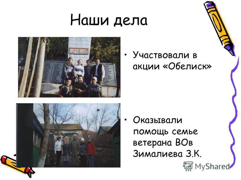Наши дела Участвовали в акции «Обелиск» Оказывали помощь семье ветерана ВОв Зималиева З.К.