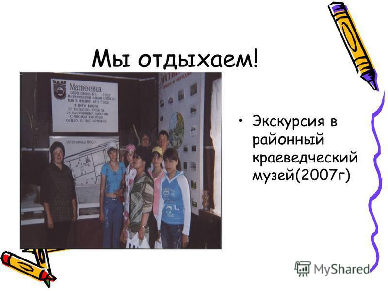 Мы отдыхаем! Экскурсия в районный краеведческий музей(2007 г)