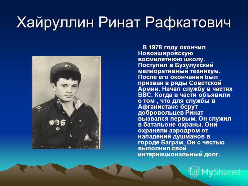 Хайруллин Ринат Рафкатович В 1978 году окончил Новоашировскую восьми летнюю школу. Поступил в Бузулукский мелиоративный техникум. После его окончания был призван в ряды Советской Армии. Начал службу в частях ВВС. Когда в части объявили о том, что для