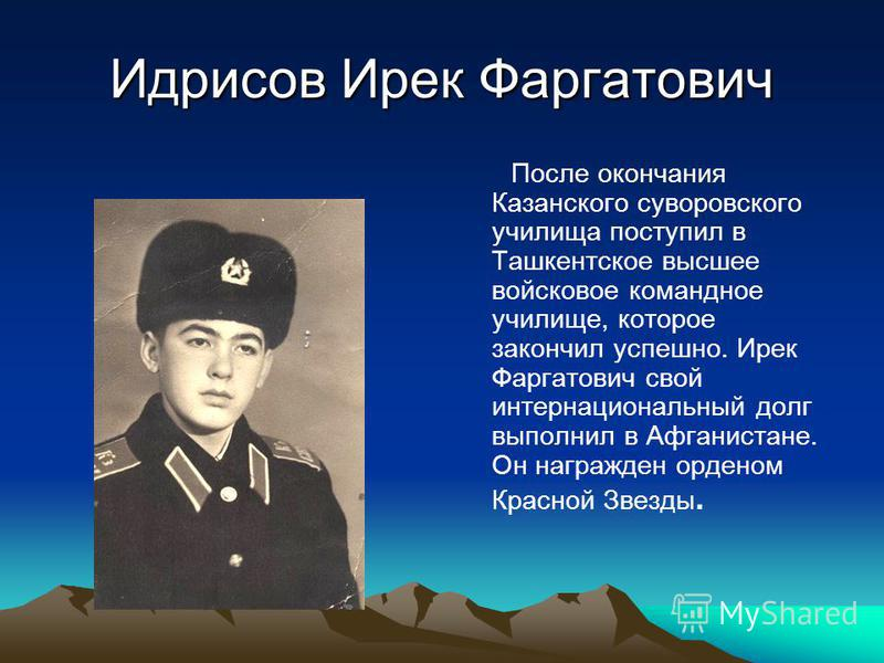 Идрисов Ирек Фаргатович После окончания Казанского суворовского училища поступил в Ташкентское высшее войсковое командное училище, которое закончил успешно. Ирек Фаргатович свой интернациональный долг выполнил в Афганистане. Он награжден орденом Крас