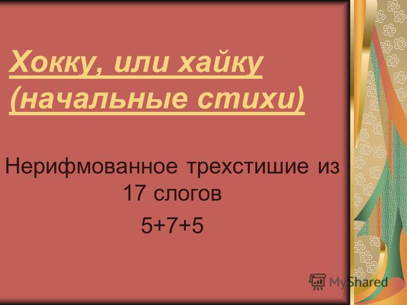 Хокку, или хайку (начальные стихи) Нерифмованное трехстишие из 17 слогов 5+7+5