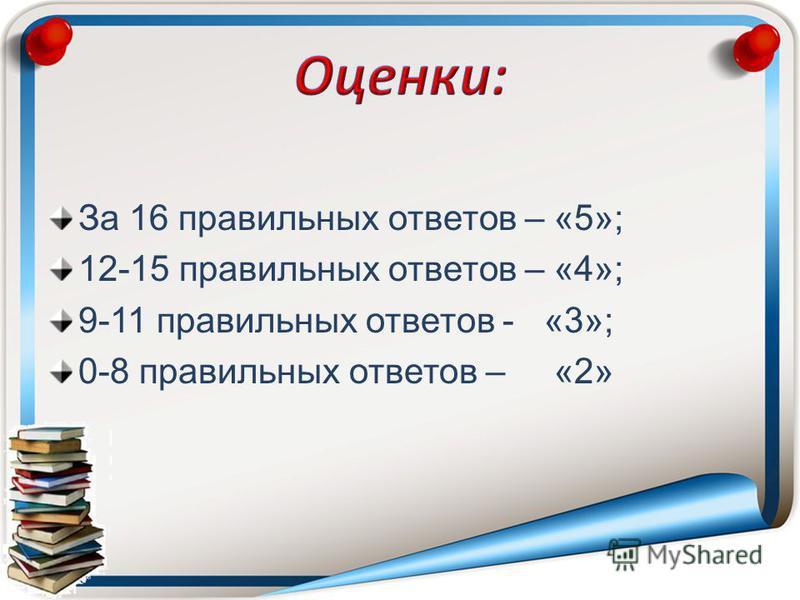 За 16 правильных ответов – «5»; 12-15 правильных ответов – «4»; 9-11 правильных ответов - «3»; 0-8 правильных ответов – «2»