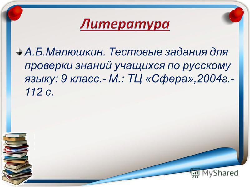 А.Б.Малюшкин. Тестовые задания для проверки знаний учащихся по русскому языку: 9 класс.- М.: ТЦ «Сфера»,2004 г.- 112 с.