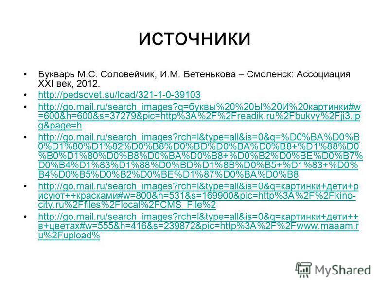 источники Букварь М.С. Соловейчик, И.М. Бетенькова – Смоленск: Ассоциация ХХI век, 2012. http://pedsovet.su/load/321-1-0-39103 http://go.mail.ru/search_images?q=буквы%20%20Ы%20И%20 картинки#w =600&h=600&s=37279&pic=http%3A%2F%2Freadik.ru%2Fbukvy%2Fji