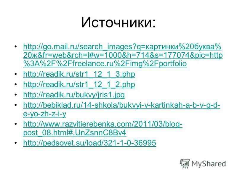 Источники: http://go.mail.ru/search_images?q=картинки%20 буква% 20 ж&fr=web&rch=l#w=1000&h=714&s=177074&pic=http %3A%2F%2Ffreelance.ru%2Fimg%2Fportfoliohttp://go.mail.ru/search_images?q=картинки%20 буква% 20 ж&fr=web&rch=l#w=1000&h=714&s=177074&pic=h