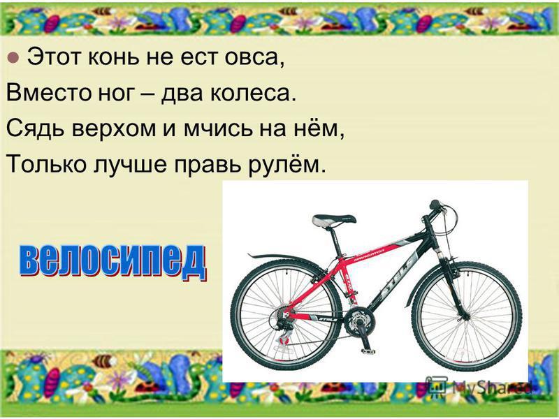 Этот конь не ест овса, Вместо ног – два колеса. Сядь верхом и мчись на нём, Только лучше правь рулём.