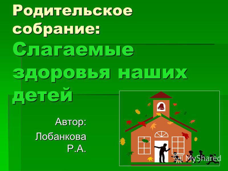 Родительское собрание: Слагаемые здоровья наших детей Автор: Лобанкова Р.А. Лобанкова Р.А.