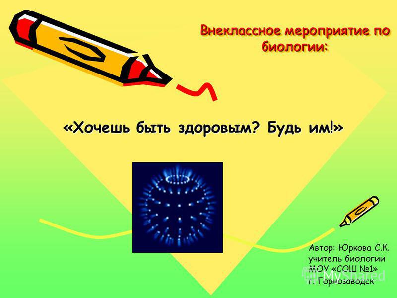 Внеклассное мероприятие по биологии: «Хочешь быть здоровым? Будь им!» Автор: Юркова С.К. учитель биологии МОУ «СОШ 1» г. Горнозаводск