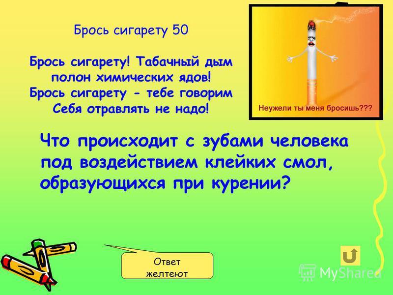 Брось сигарету 50 Брось сигарету! Табачный дым полон химических ядов! Брось сигарету - тебе говорим Себя отравлять не надо! Ответ желтеют Что происходит с зубами человека под воздействием клейких смол, образующихся при курении?