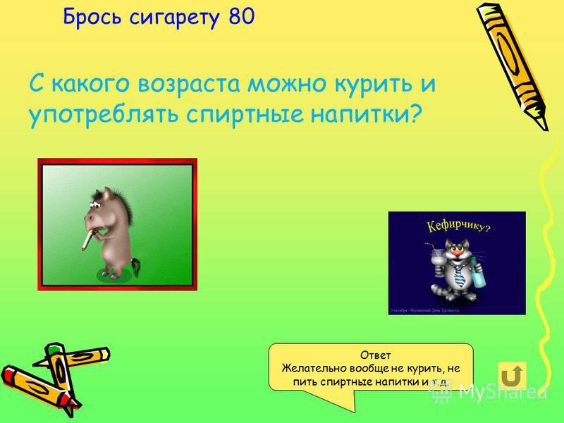 Брось сигарету 80 Ответ Желательно вообще не курить, не пить спиртные напитки и т.д. С какого возраста можно курить и употреблять спиртные напитки?