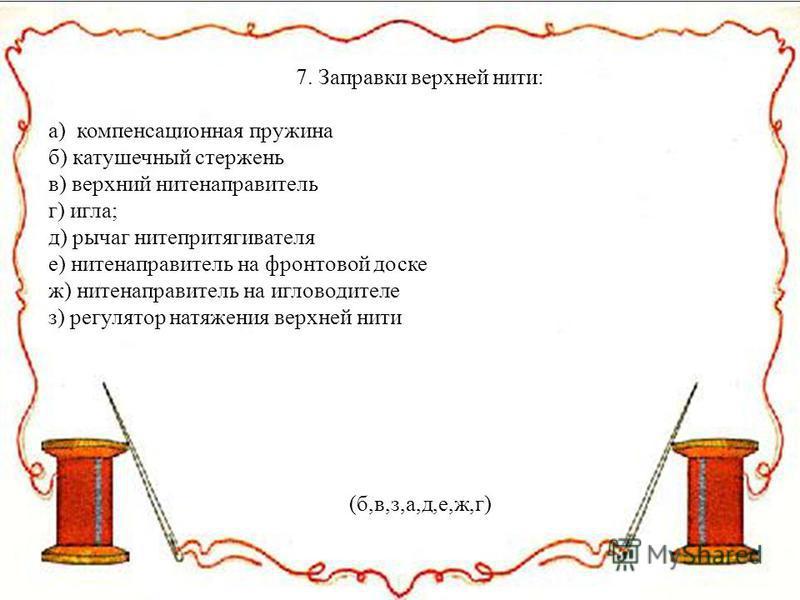 7. Заправки верхней нити: а) компенсационная пружина б) катушечный стержень в) верхний нитенаправитель г) игла; д) рычаг нитепритягивателя е) нитенаправитель на фронтовой доске ж) нитенаправитель на игловодителе з) регулятор натяжения верхней нити (б