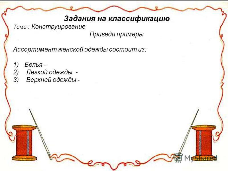 Задания на классификацию Тема : Конструирование Приведи примеры Ассортимент женской одежды состоит из: 1)Белья - 2) Легкой одежды - 3) Верхней одежды -