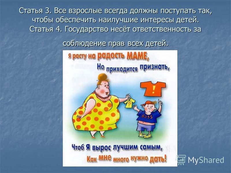 Статья 3. Все взрослые всегда должны поступать так, чтобы обеспечить наилучшие интересы детей. Статья 4. Государство несёт ответственность за соблюдение прав всех детей.
