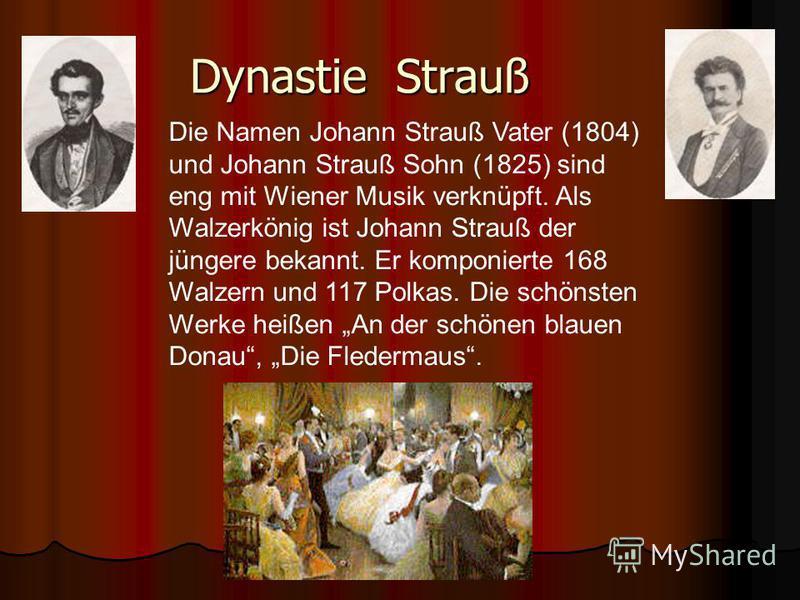 Dynastie Strauß Die Namen Johann Strauß Vater (1804) und Johann Strauß Sohn (1825) sind eng mit Wiener Musik verknüpft. Als Walzerkönig ist Johann Strauß der jüngere bekannt. Er komponierte 168 Walzern und 117 Polkas. Die schönsten Werke heißen An de