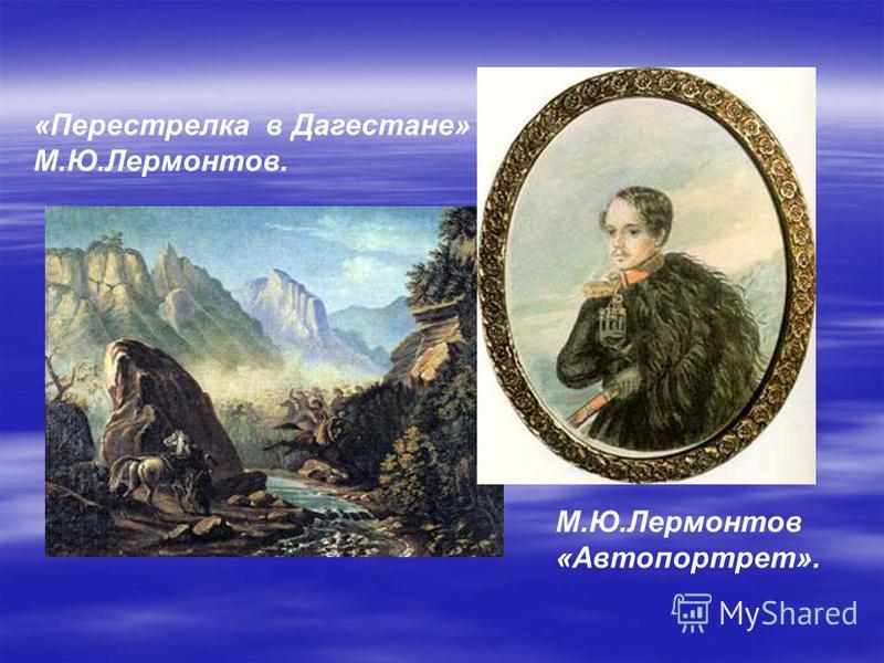 «Перестрелка в Дагестане» М.Ю.Лермонтов. М.Ю.Лермонтов «Автопортрет».